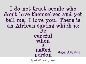 Quote about love - I do not trust people who don't love themselves and yet tell me, 'i love..