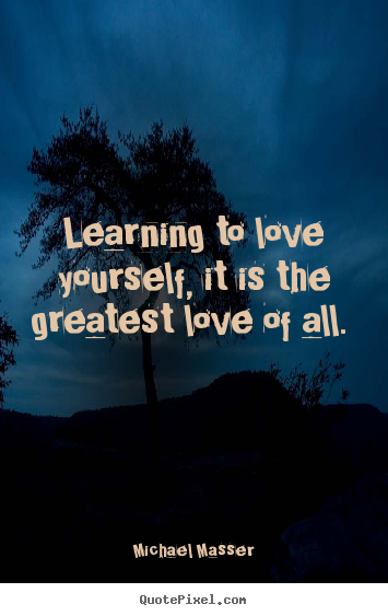 Michael Masser picture quotes - Learning to love yourself, it is the greatest love of all... - Love quotes