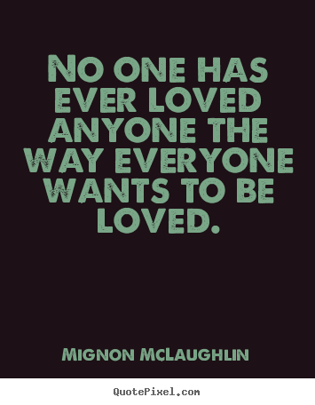 No one has ever loved anyone the way everyone wants to be loved. Mignon McLaughlin popular love quotes
