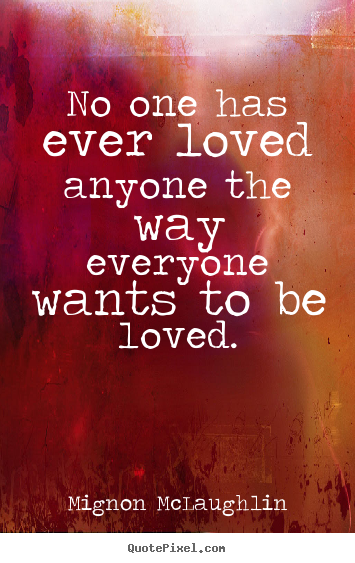 Quotes about love - No one has ever loved anyone the way everyone wants to be loved.