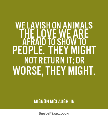 We lavish on animals the love we are afraid to show to.. Mignon McLaughlin great love quote