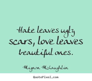 Love quote - Hate leaves ugly scars, love leaves beautiful..