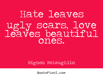 Hate leaves ugly scars, love leaves beautiful ones. Mignon McLaughlin greatest love quote