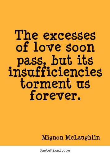 Mignon McLaughlin picture quotes - The excesses of love soon pass, but its insufficiencies torment.. - Love quote