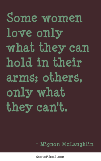 Create graphic picture quotes about love - Some women love only what they can hold in their arms; others, only..