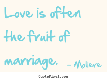 Love is often the fruit of marriage. Moliere famous love quotes