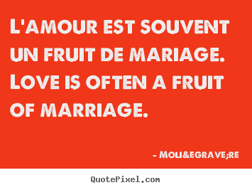 Molière picture quotes - L'amour est souvent un fruit de mariage. love is often a fruit of.. - Love quote