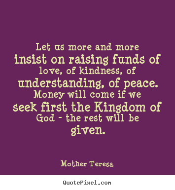 Quote about love - Let us more and more insist on raising funds of love, of..