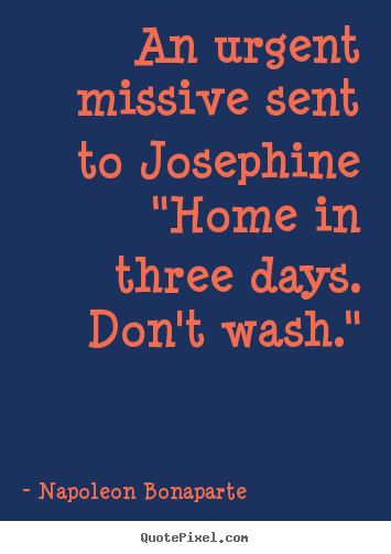 "Quotes about love - An urgent missive sent to josephine""home in.."