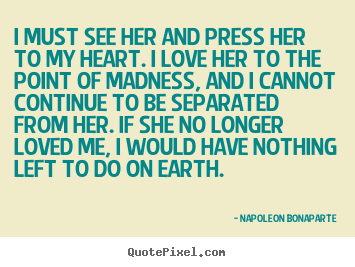 Napoleon Bonaparte picture quotes - I must see her and press her to my heart. i love her to the.. - Love quotes