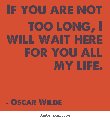 Love quotes - If you are not too long, i will wait here for you all..