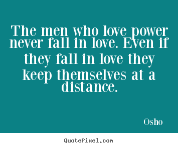 The men who love power never fall in love... Osho  best love quotes