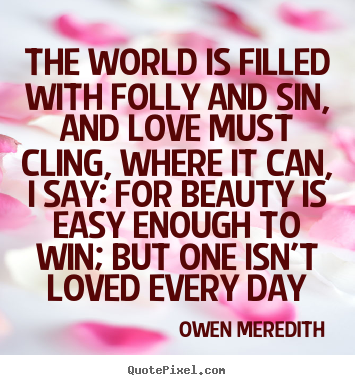 Quote about love - The world is filled with folly and sin, and love must cling,..