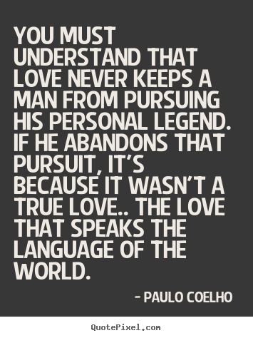 You must understand that love never keeps.. Paulo Coelho  greatest love sayings