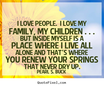 Pearl S. Buck picture quotes - I love people. i love my family, my children . . . but inside myself.. - Love quotes