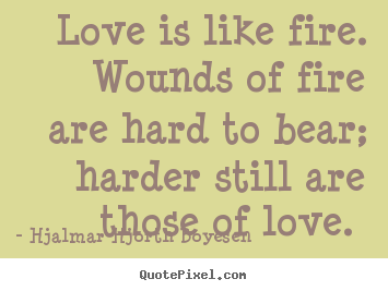 Hjalmar Hjorth Boyesen picture quotes - Love is like fire. wounds of fire are hard.. - Love sayings