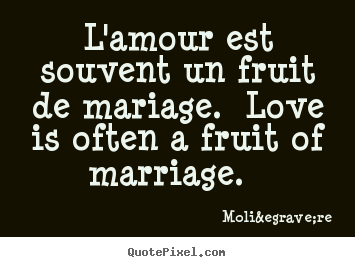 Make picture quotes about love - L'amour est souvent un fruit de mariage. love is..