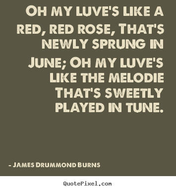Quotes about love - Oh my luve's like a red, red rose, that's newly sprung in june; oh..