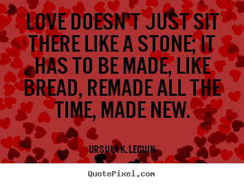 Love doesn't just sit there like a stone; it has to be made, like bread,.. Ursula K. LeGuin  love quotes