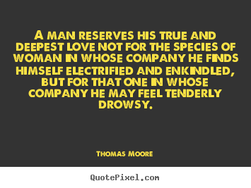 Thomas Moore picture quotes - A man reserves his true and deepest love not for the species.. - Love quotes