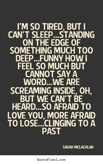 Sarah McLachlan picture quotes - I'm so tired, but i can't sleep...standing on the edge of something.. - Love quote