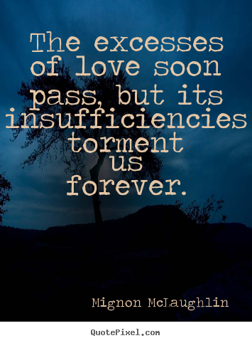 Love quote - The excesses of love soon pass, but its insufficiencies torment us forever.