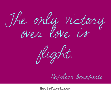 Love sayings - The only victory over love is flight.