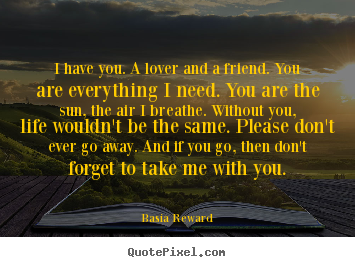 I have you. a lover and a friend. you are everything i need. you.. Basia Reward good love quote