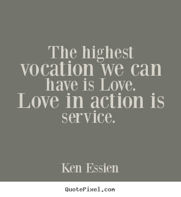 Ken Essien picture quotes - The highest vocation we can have is love. love.. - Love quotes