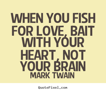 Mark Twain photo quote - When you fish for love, bait with your heart, not your brain - Love quotes