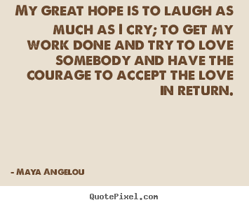Quote about love - My great hope is to laugh as much as i cry; to get..