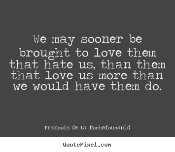 Quote about love - We may sooner be brought to love them that hate..