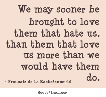 Make custom poster quotes about love - We may sooner be brought to love them that hate..