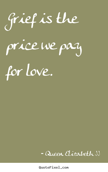 Queen Elizabeth II image quotes - Grief is the price we pay for love. - Love quotes