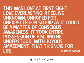 Thomas Mann picture quotes - This was love at first sight, love everlasting: a feeling unknown, unhoped.. - Love quote