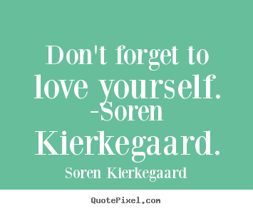 Love quotes - Don't forget to love yourself. -soren kierkegaard.