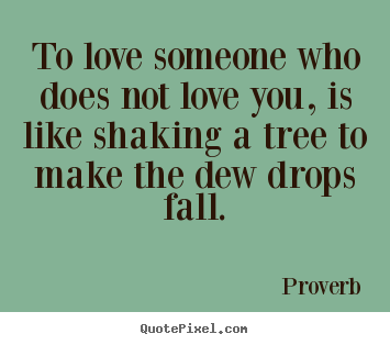 Love quotes - To love someone who does not love you, is like..