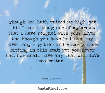 Quote about love - Though god hath raised me high, yet this i count the glory..