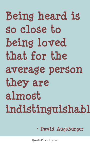 Being heard is so close to being loved that for the average person.. David Augsburger  love quote