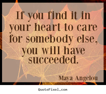 If you find it in your heart to care for somebody.. Maya Angelou famous love quotes