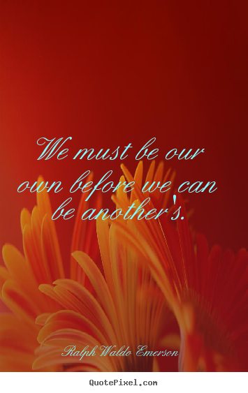 Ralph Waldo Emerson pictures sayings - We must be our own before we can be another's. - Love quotes