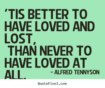 Create graphic picture quotes about love - 'tis better to have loved and lost, than never to have loved at..