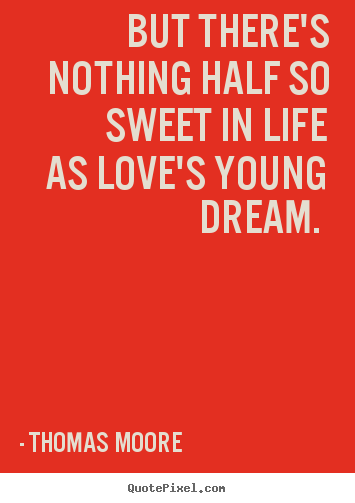 Sayings about love - But there's nothing half so sweet in life as love's young dream...
