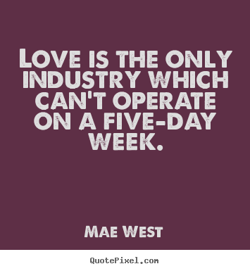 Quotes about love - Love is the only industry which can't operate on a five-day..