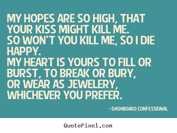 My hopes are so high, that your kiss might kill me.so won't you kill.. Dashboard Confessional popular love quotes