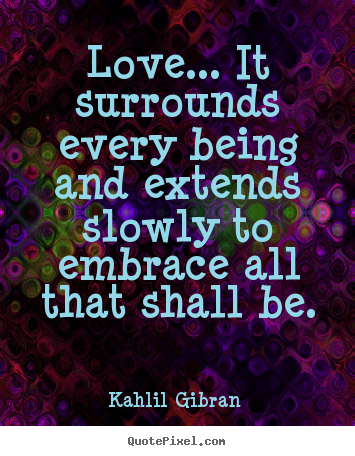 Quotes about love - Love... it surrounds every being and extends slowly to embrace..
