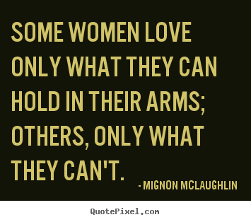 Design custom picture quotes about love - Some women love only what they can hold in their arms; others, only..
