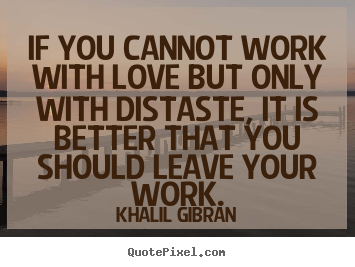 Love quotes - If you cannot work with love but only with distaste, it is better that..