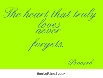 The heart that truly loves never forgets. Proverb popular love quote