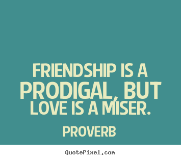 Friendship is a prodigal, but love is a miser. Proverb popular love quotes